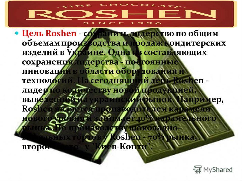 Цель Roshen - сохранить лидерство по общим объемам производства и продаж кондитерских изделий в Украине. Одна из составляющих сохранения лидерства - постоянные инновации в области оборудования и технологий. На сегодняшний день Roshen - лидер по колич