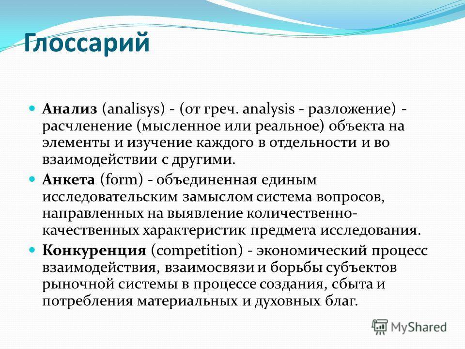 Глоссарий Анализ (analisys) - (от греч. analysis - разложение) - расчленение (мысленное или реальное) объекта на элементы и изучение каждого в отдельности и во взаимодействии с другими. Анкета (form) - объединенная единым исследовательским замыслом с