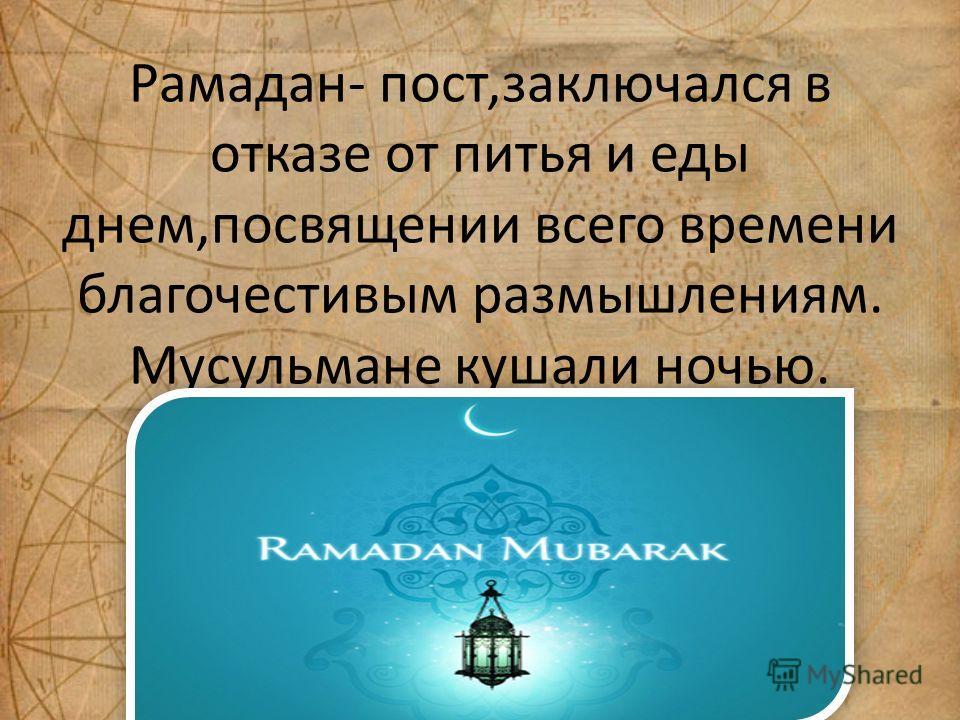 Рамадан- пост,заключался в отказе от питья и еды днем,посвящении всего времени благочестивым размышлениям. Мусульмане кушали ночью.