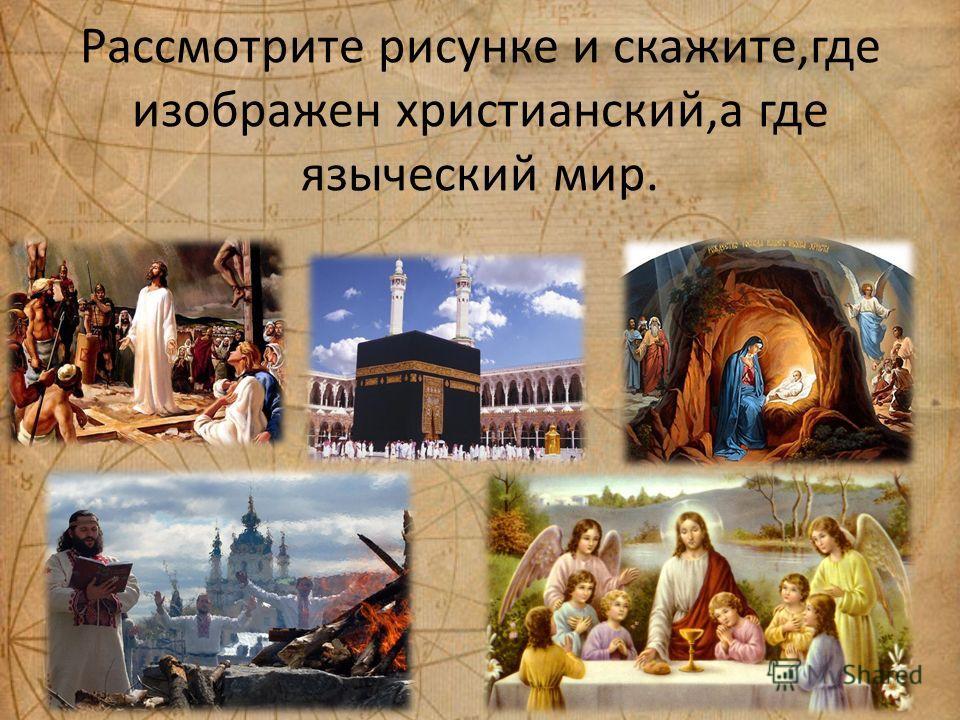 Рассмотрите рисунке и скажите,где изображен христианский,а где языческий мир.