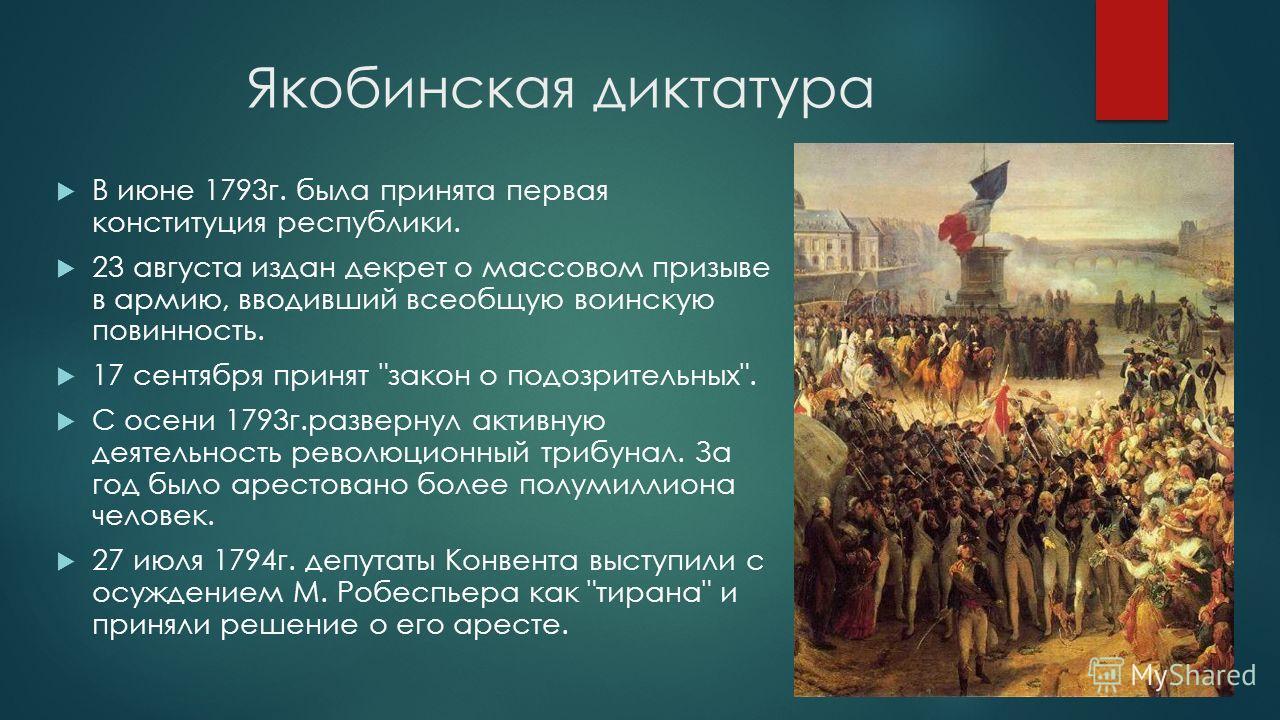 Якобинская диктатура В июне 1793 г. была принята первая конституция республики. 23 августа издан декрет о массовом призыве в армию, вводивший всеобщую воинскую повинность. 17 сентября принят