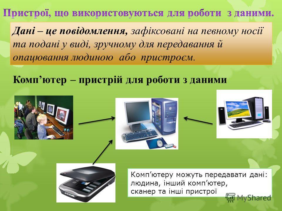 Дані – це повідомлення, зафіксовані на пивному носії та подані у виді, зручному для передавання й опацювання людиною або пристроєм. Компютер – пристрій для роботи з даними Компютеру можуть передавать дані: людина, інший компьютер, сканер та інші прис