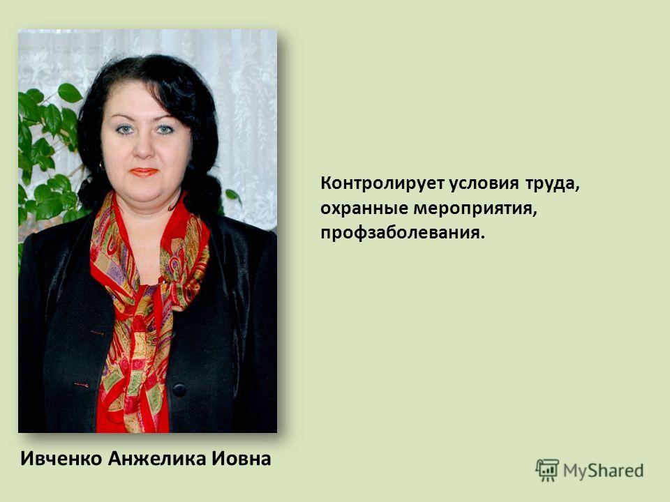 Ивченко Анжелика Иовна Контролирует условия труда, охранные мероприятия, профзаболевания.