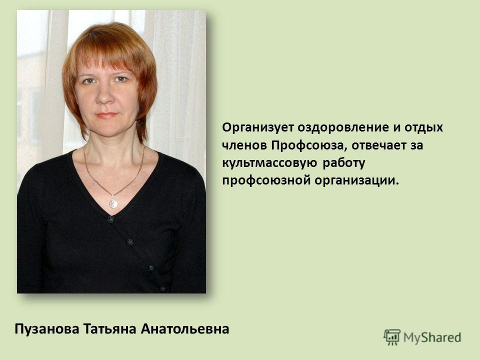 Пузанова Татьяна Анатольевна Организует оздоровление и отдых членов Профсоюза, отвечает за культмассовую работу профсоюзной организации.