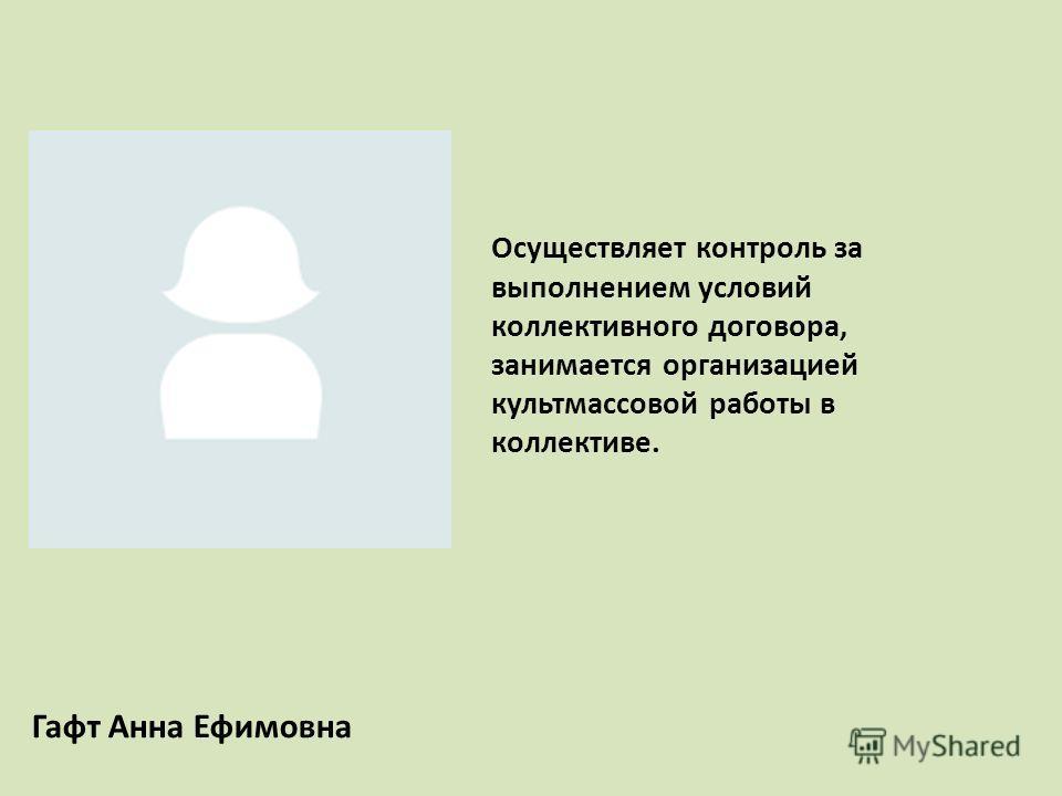 Гафт Анна Ефимовна Осуществляет контроль за выполнением условий коллективного договора, занимается организацией культмассовой работы в коллективе.