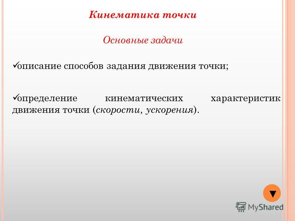 Основные задачи описание способов задания движения точки; определение кинематических характеристик движения точки ( скорости, ускорения ). Кинематика точки