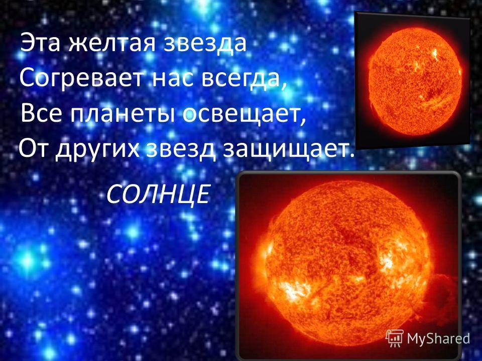 Эта желтая звезда Согревает нас всегда, Все планеты освещает, От других звезд защищает. СОЛНЦЕ