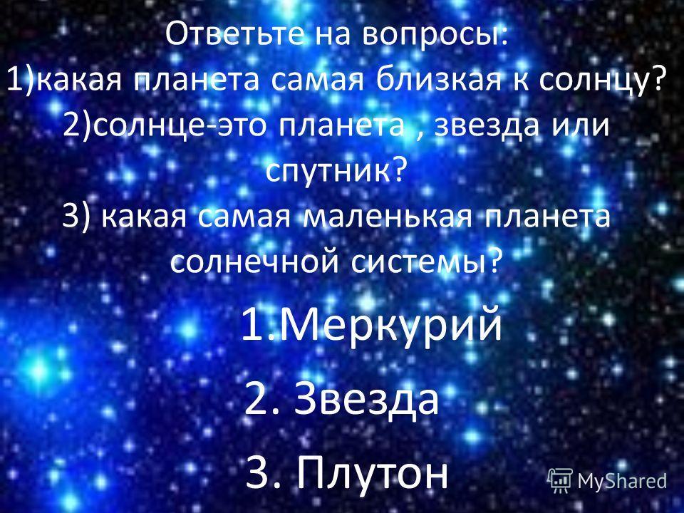 Ответьте на вопросы: 1)какая планета самая близкая к солнцу? 2)солнце-это планета, звезда или спутник? 3) какая самая маленькая планета солнечной системы? 1. Меркурий 2. Звезда 3. Плутон