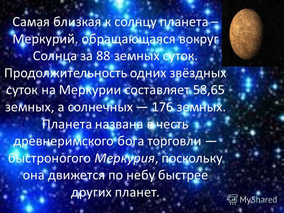 Самая близкая к солнцу планета – Меркурий. обращающаяся вокруг Солнца за 88 земных суток. Продолжительность одних звёздных суток на Меркурии составляет 58,65 земных, а солнечных 176 земных. Планета названа в честь древнеримского бога торговли быстрон