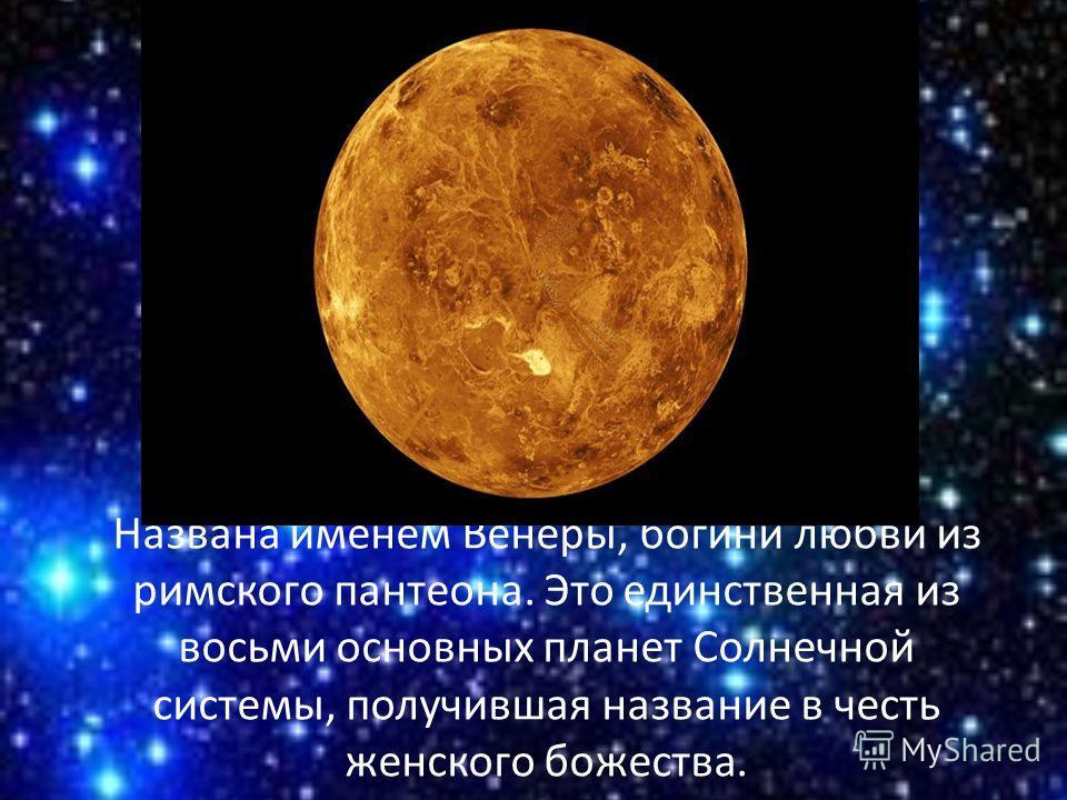 Названа именем Венеры, богини любви из римского пантеона. Это единственная из восьми основных планет Солнечной системы, получившая название в честь женского божества.