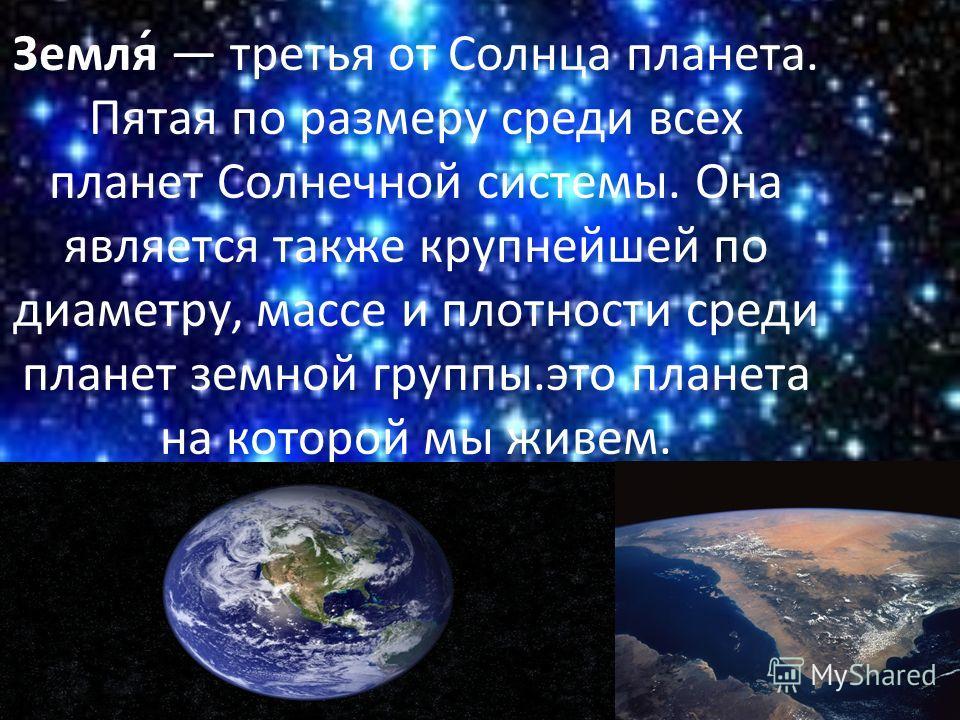 Земля́ третья от Солнца планета. Пятая по размеру среди всех планет Солнечной системы. Она является также крупнейшей по диаметру, массе и плотности среди планет земной группы.это планета на которой мы живем.