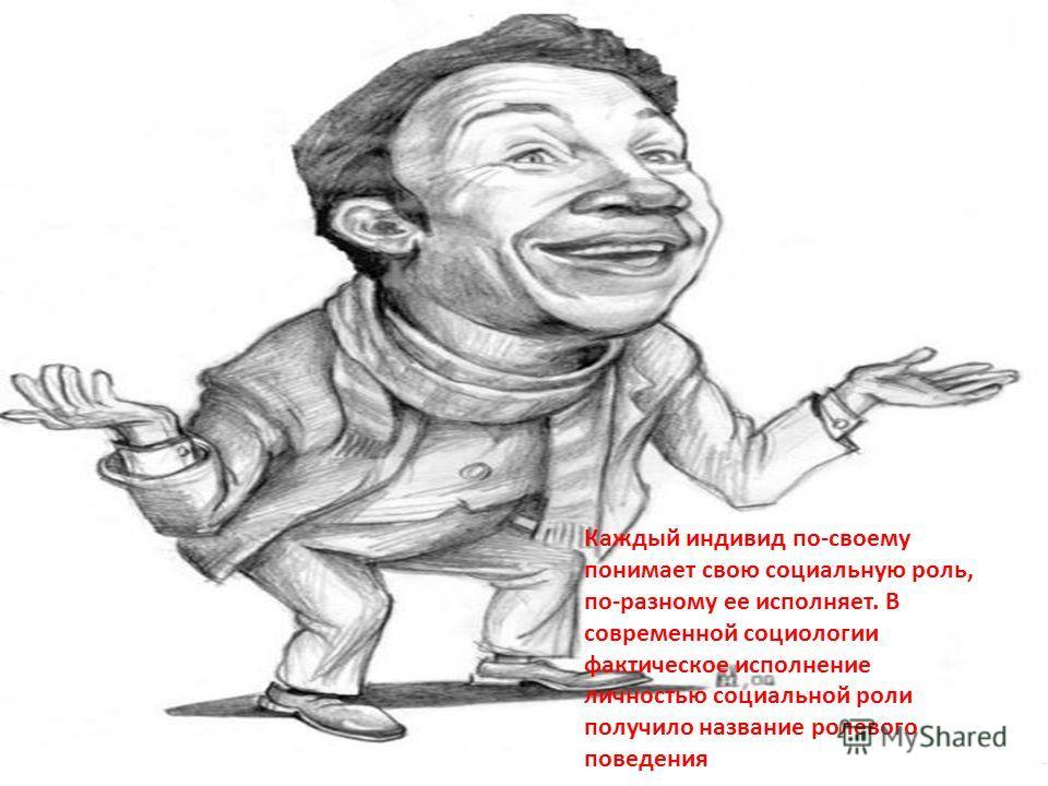 Каждый индивид по-своему понимает свою социальную роль, по-разному ее исполняет. В современной социологии фактическое исполнение личностью социальной роли получило название ролевого поведения. Каждый индивид по-своему понимает свою социальную роль, п