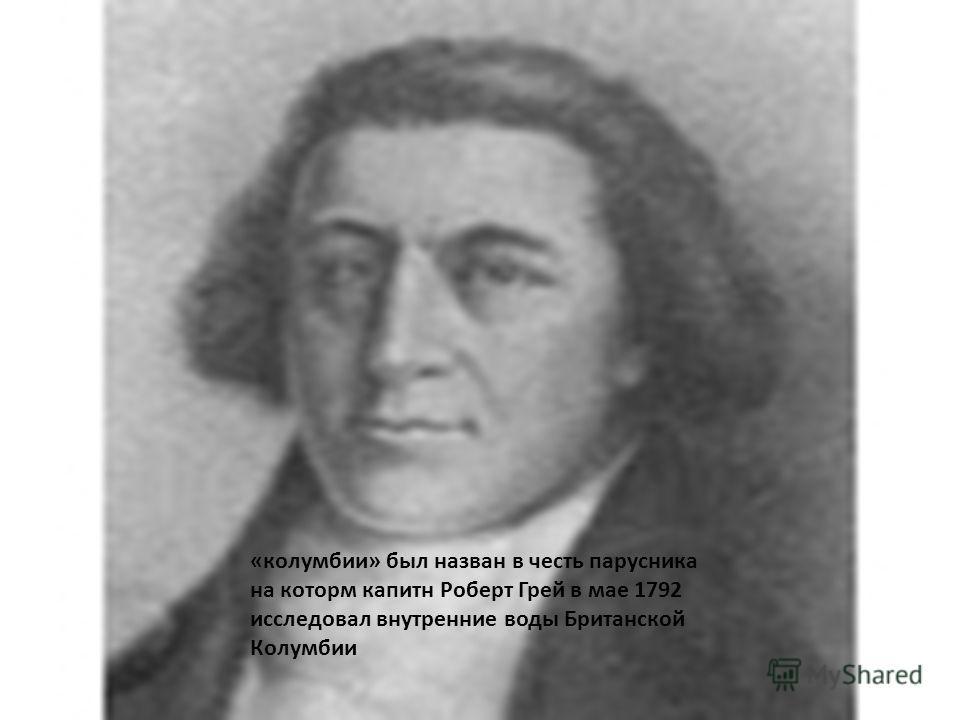 «колумбии» был назван в честь парусника на котором капитан Роберт Грей в мае 1792 исследовал внутренние воды Британской Колумбии