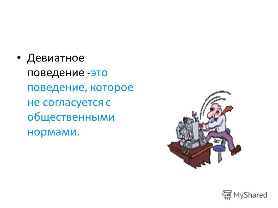 Девиатное поведение -это поведение, которое не согласуется с общественными нормами.