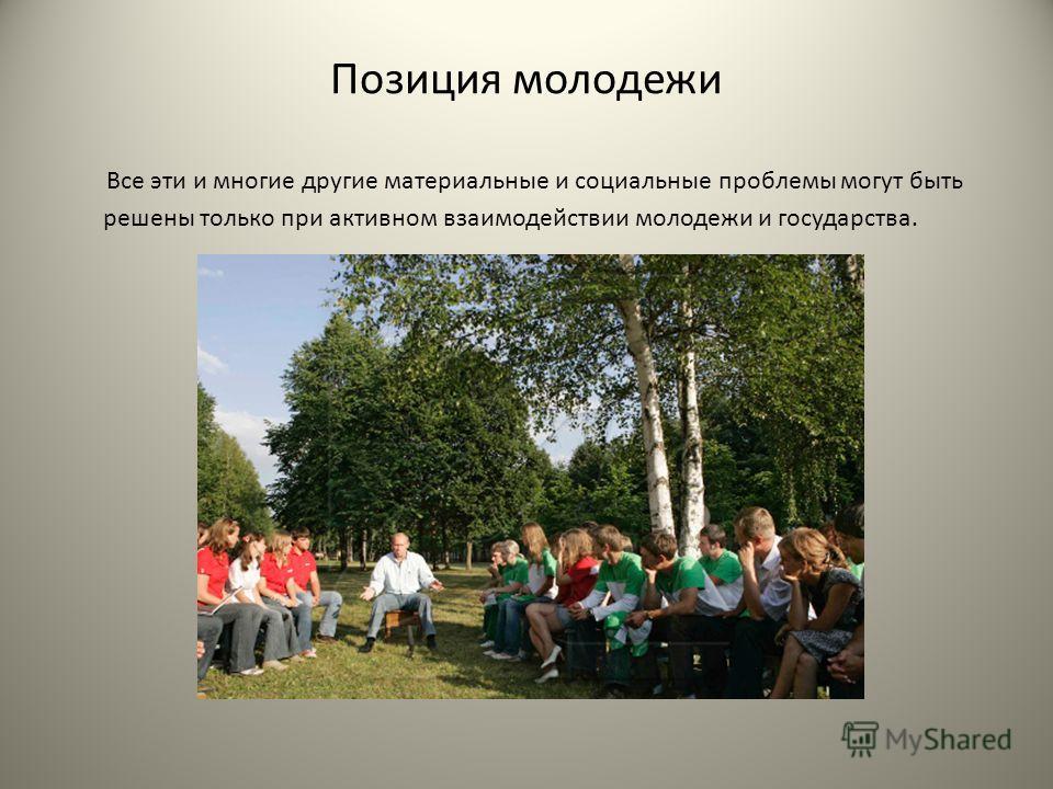 Позиция молодежи Все эти и многие другие материальные и социальные проблемы могут быть решены только при активном взаимодействии молодежи и государства.