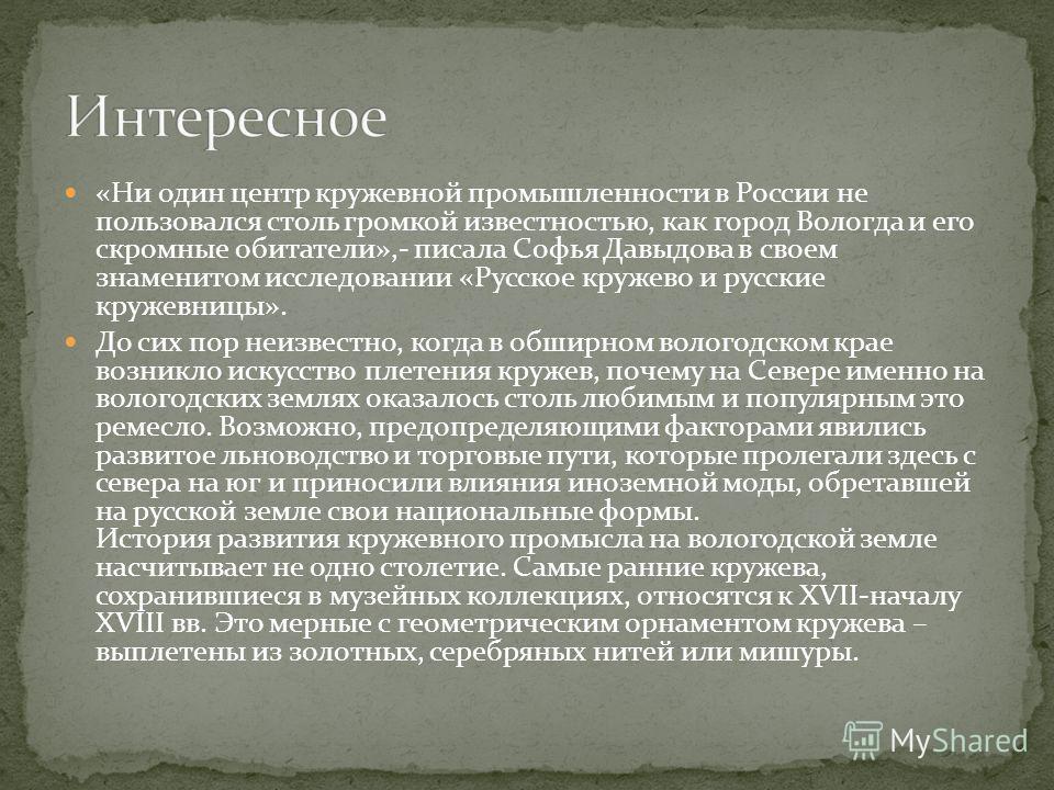 «Ни один центр кружевной промышленности в России не пользовался столь громкой известностью, как город Вологда и его скромные обитатели»,- писала Софья Давыдова в своем знаменитом исследовании «Русское кружево и русские кружевницы». До сих пор неизвес