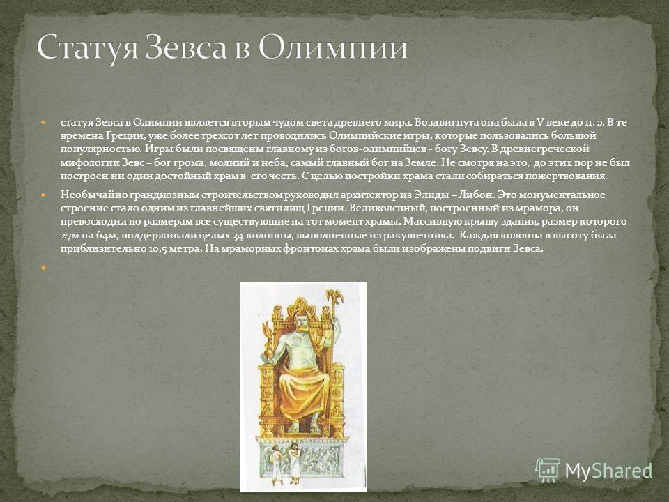 статуя Зевса в Олимпии является вторым чудом света древнего мира. Воздвигнута она была в V веке до н. э. В те времена Греции, уже более трехсот лет проводились Олимпийские игры, которые пользовались большой популярностью. Игры были посвящены главному