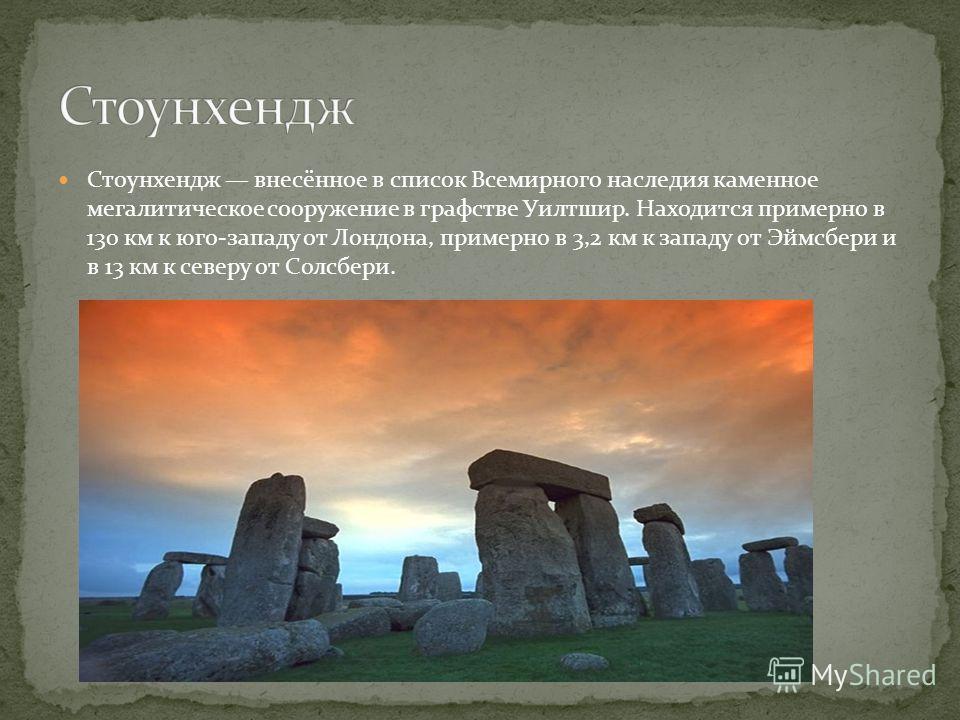 Стоунхендж внесённое в список Всемирного наследия каменное мегалитическое сооружение в графстве Уилтшир. Находится примерно в 130 км к юго-западу от Лондона, примерно в 3,2 км к западу от Эймсбери и в 13 км к северу от Солсбери.