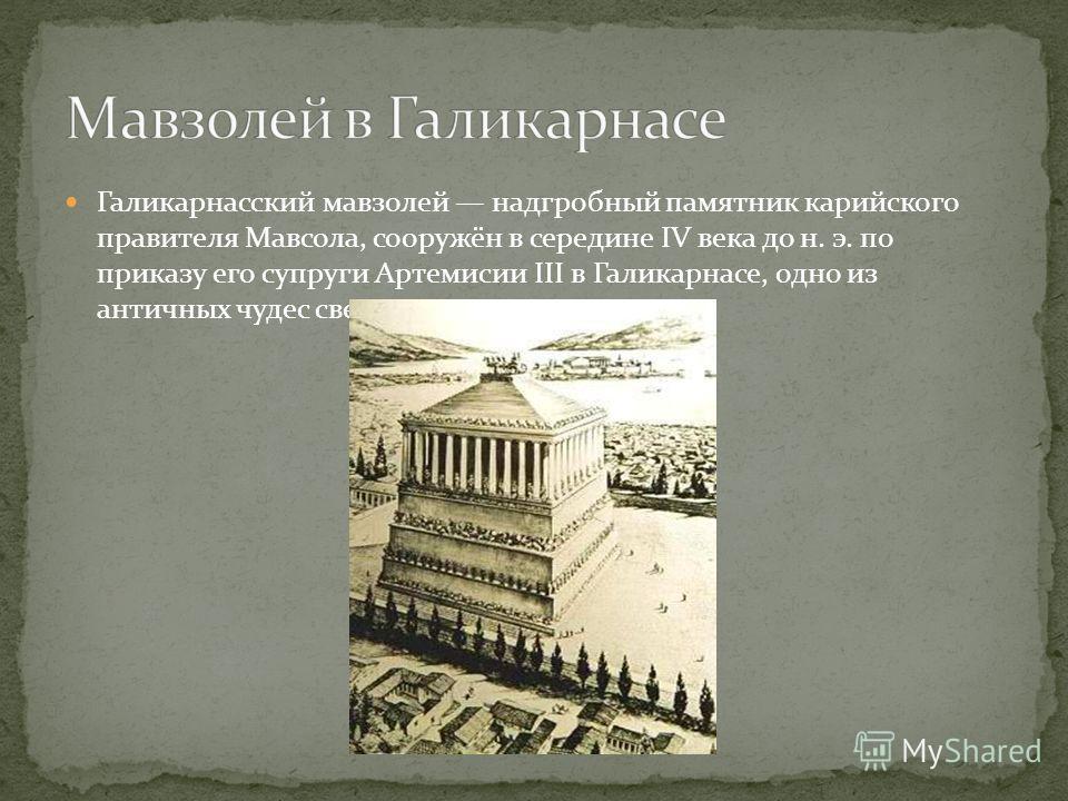 Галикарнасский мавзолей надгробный памятник карийского правителя Мавсола, сооружён в середине IV века до н. э. по приказу его супруги Артемисии III в Галикарнасе, одно из античных чудес света.