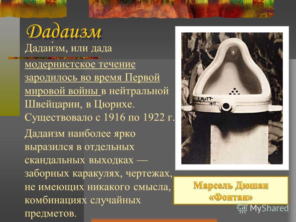 Дадаи́см, или да-да модернистское течение зародилось во время Первой мировой войны в нейтральной Швейцарии, в Цюрихе. Существовало с 1916 по 1922 г. Дадаисм наиболее ярко выразился в отдельных скандальных выходках заборных каракулях, чертежах, не име