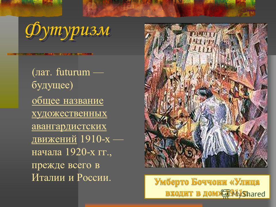 (лат. futurum будущее) общее название художественных авангардистских движений 1910-х начала 1920-х гг., прежде всего в Италии и России. Футурисм