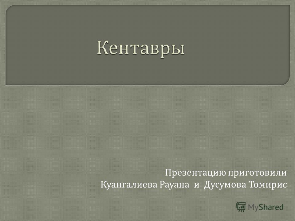 Презентацию приготовили Куангалиева Рауана и Дусумова Томирис
