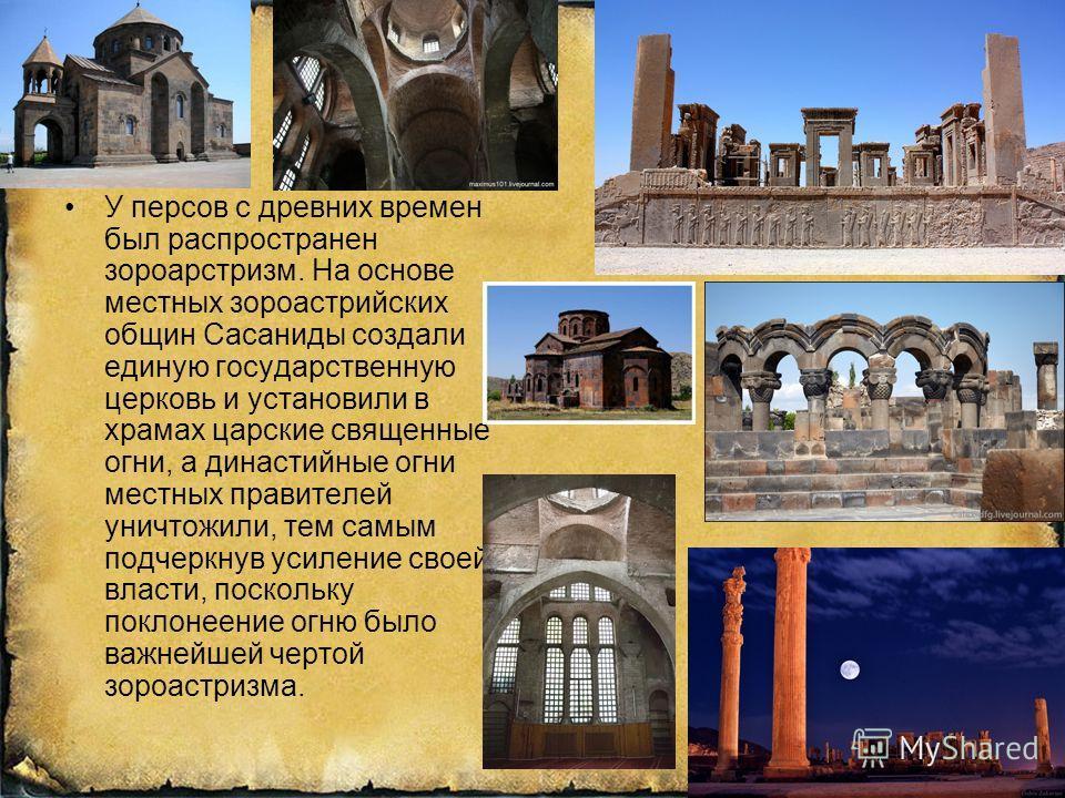 … У персов с древних времен был распространен зороастризм. На основе местных зороастрийских общин Сасаниды создали единую государственную церковь и установили в храмах царские священные огни, а династийные огни местных правителей уничтожили, тем самы