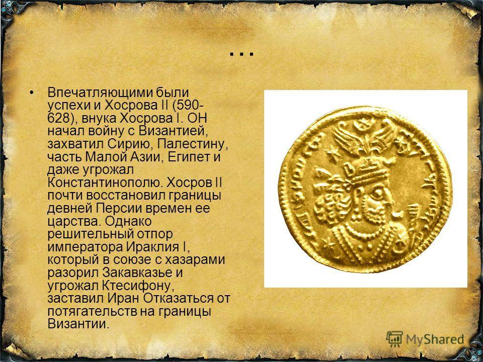 … Впечатляющими были успехи и Хосрова II (590- 628), внука Хосрова I. ОН начал войну с Византией, захватил Сирию, Палестину, часть Малой Азии, Египет и даже угрожал Константинополю. Хосров II почти восстановил границы древней Персии времен ее царства