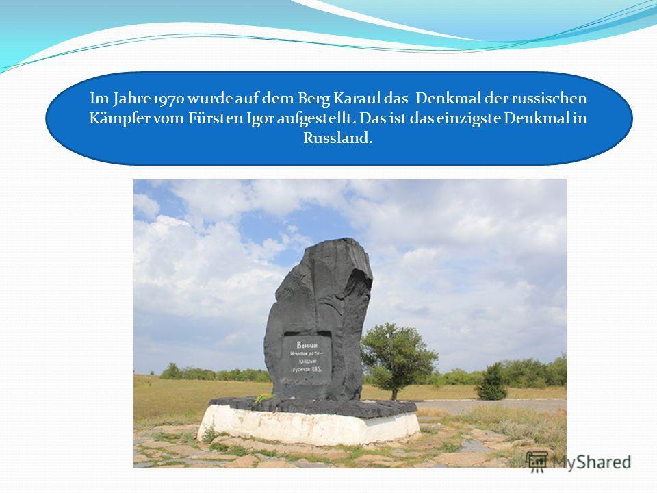 Im Jahre 1970 wurde auf dem Berg Karaul das Denkmal der russischen Kämpfer vom Fürsten Igor aufgestellt. Das ist das einzigste Denkmal in Russland.
