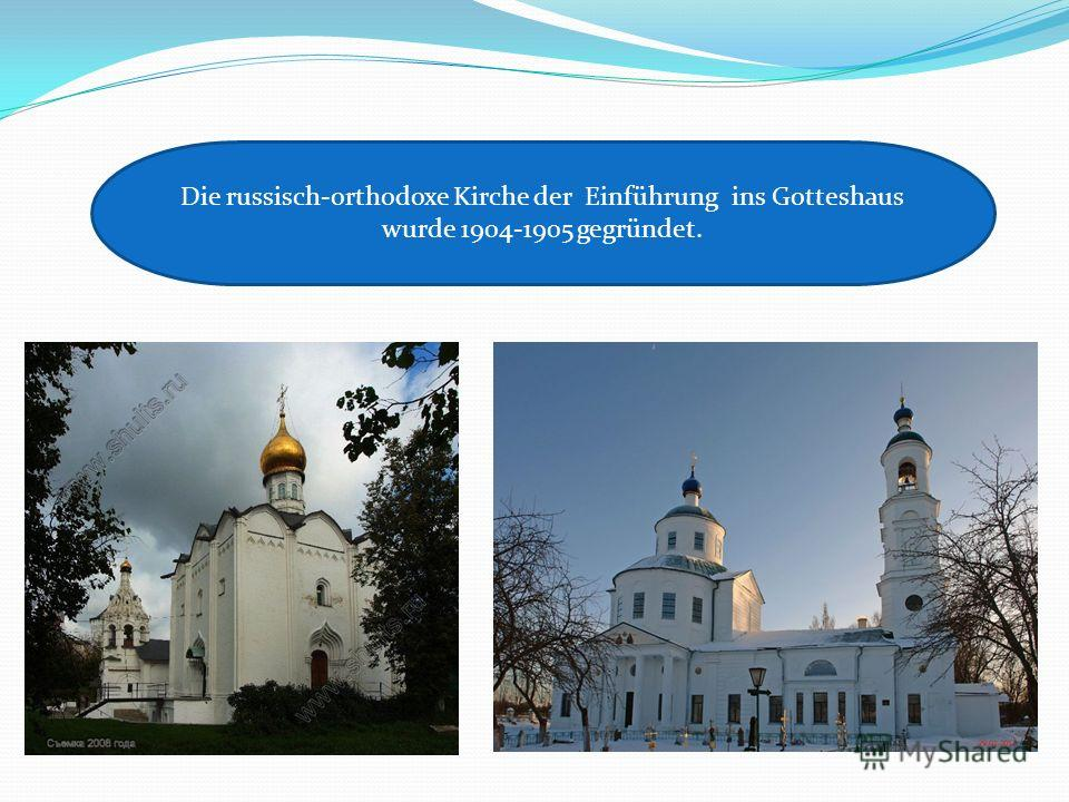 Die russisch-orthodoxe Kirche der Einführung ins Gotteshaus wurde 1904-1905 gegründet.