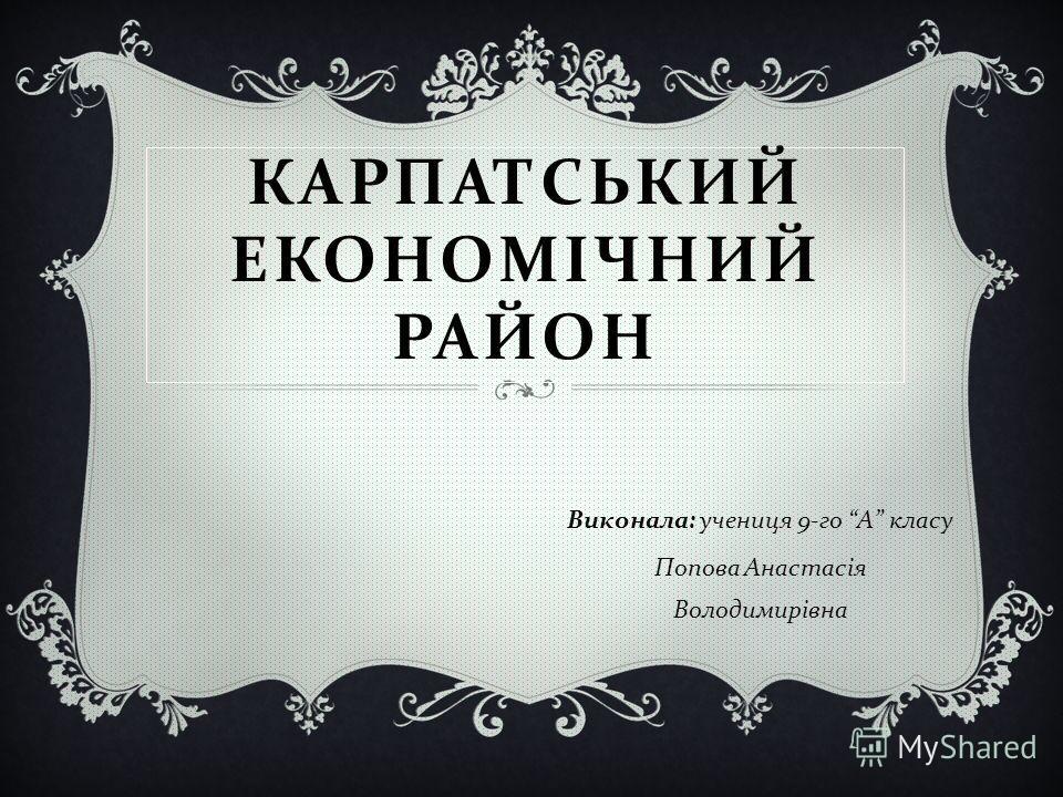 КАРПАТСЬКИЙ ЕКОНОМІЧНИЙ РАЙОН Виконала : ученица 9- го А класу Попова Анастасія Володимирівна