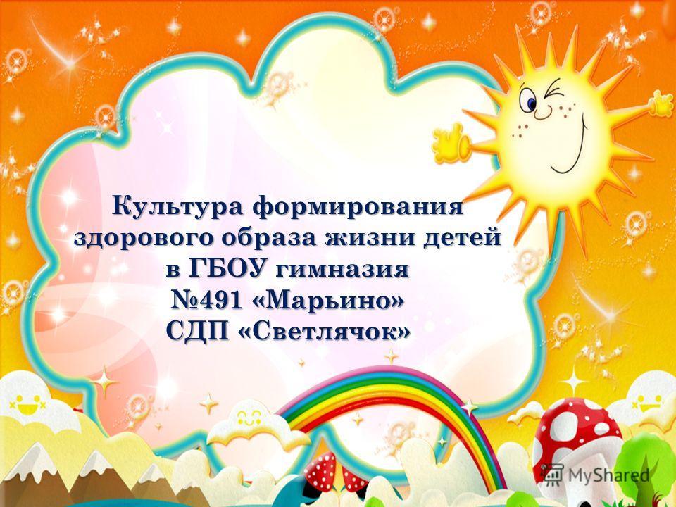 Культура формирования здорового образа жизни детей в ГБОУ гимназия 491 «Марьино» СДП «Светлячок»