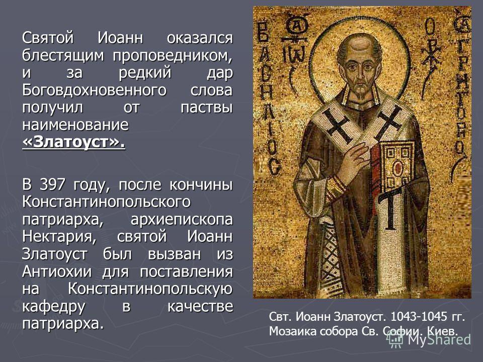 Святой Иоанн оказался блестящим проповедником, и за редкий дар Боговдохновенного слова получил от паствы наименование «Златоуст». В 397 году, после кончины Константинопольского патриарха, архиепископа Нектария, святой Иоанн Златоуст был вызван из Ант