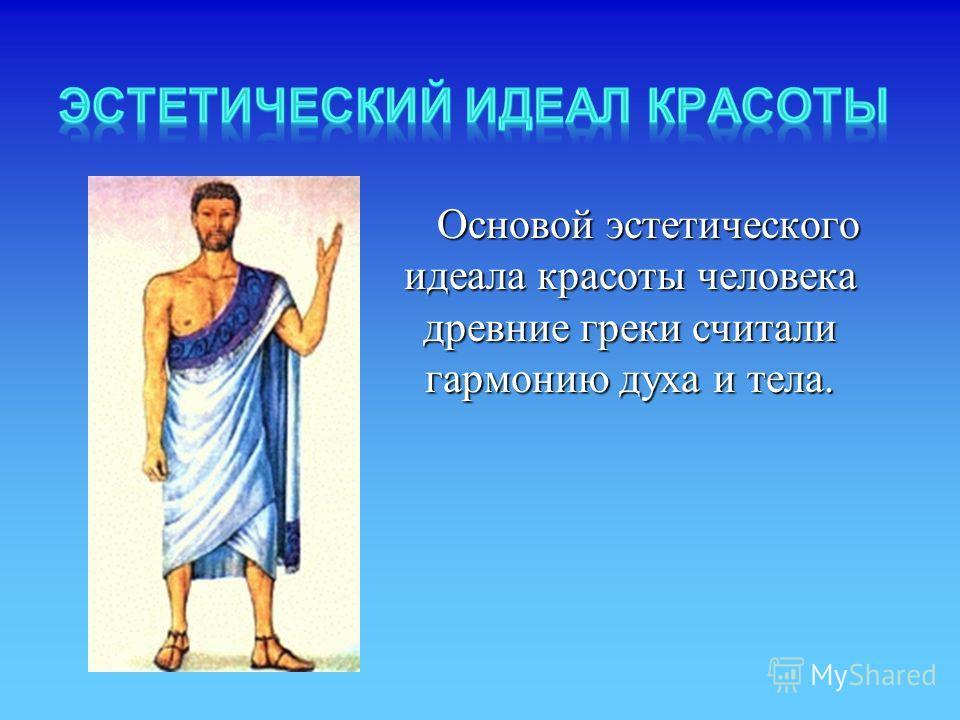 Основой эстетическoгo идеала красоты человека древние греки считали гармонию духа и тела. Основой эстетическoгo идеала красоты человека древние греки считали гармонию духа и тела.