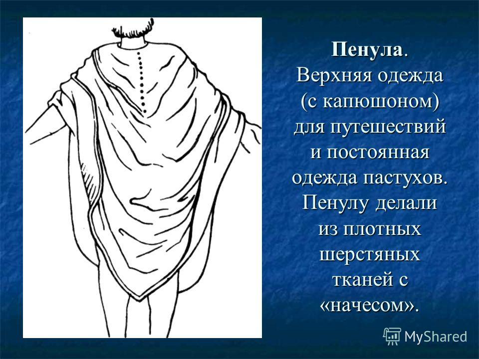 Пенула. Верхняя одежда (с капюшоном) для путешествий и постоянная одежда пастухов. Пенулу делали из плотных шерстяных тканей с «начесом».