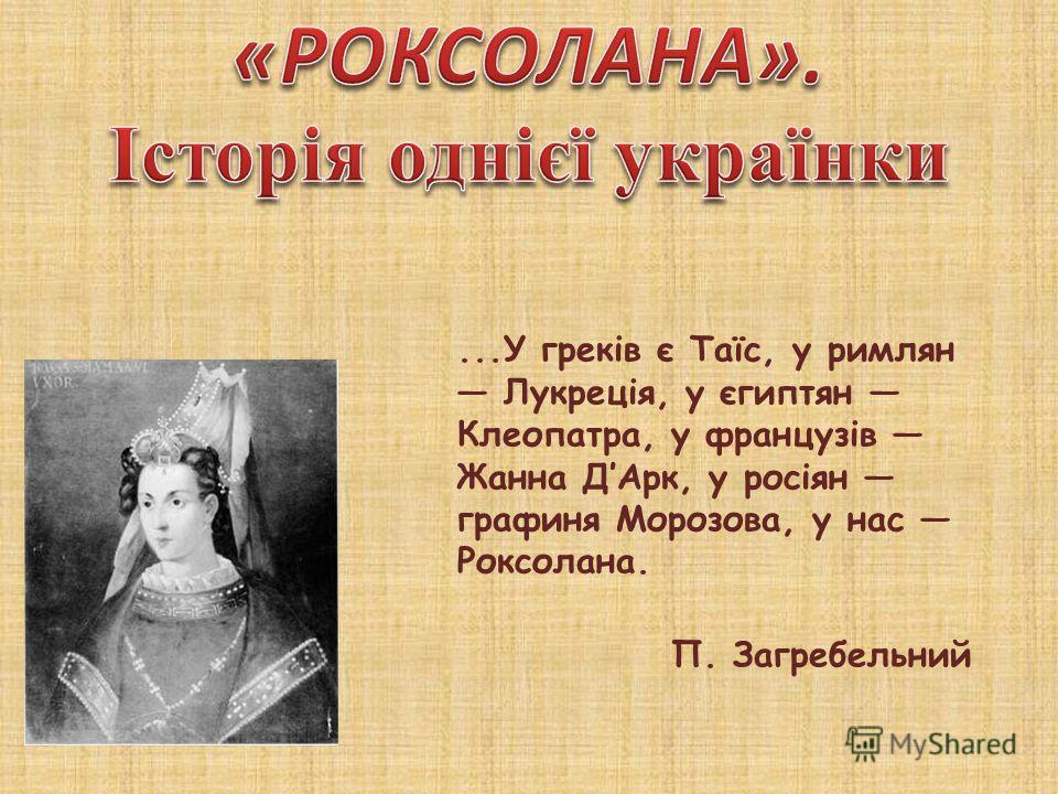 ...У греків є Таїс, у римлян Лукреція, у єгиптян Клеопатра, у французів Жанна ДАрк, у росіян графиня Морозова, у нас Роксолана. П. Загребельний