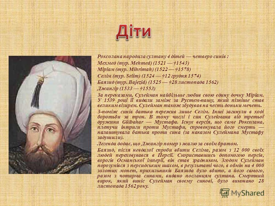 Роксолана народила султану 4 дітей четверо сынів : Мехмед (тур. Mehmed) (1521 1543) Міріам (тур. Mihrimah) (1522 1578) Селім (тур. Selim) (1524 12 грудня 1574) Баязид (тур. Bajezid) (1525 28 листопада 1562) Джангір (1533 1553) За переказами, Сулейман