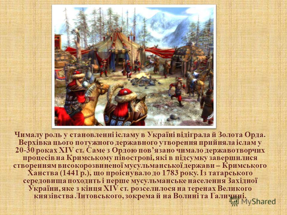 Чималу роль у становленні ісламу в Україні відіграла й Золота Орда. Верхівка цього потужного державного утворення прийняла іслам у 20-30 роках ХIV ст. Саме з Ордою повязано чимало державотворчих процессів на Кримському півострові, які в підсумку заве