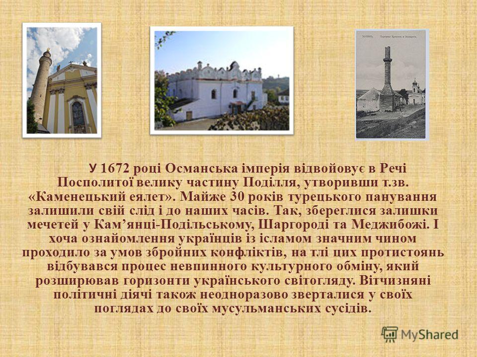 У 1672 році Османська імперія відвойовує в Речі Посполитої велика частину Поділля, отворивши т.зв. «Каменецький еялет». Майже 30 років турецького панування залишили свій слід і до наших часів. Так, збереглися залишки мечетей у Камянці-Подільському, Ш