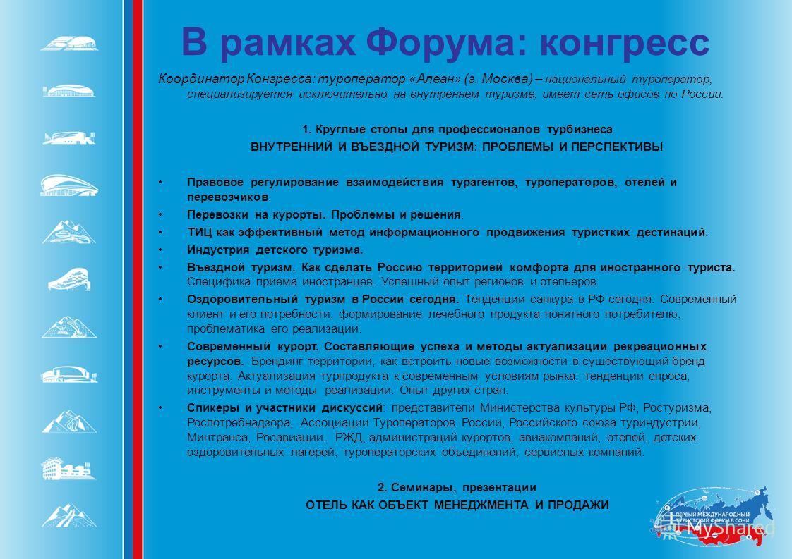 В рамках Форума: конгресс Координатор Конгресса: туроператор «Алеан» (г. Москва) – национальный туроператор, специализируется исключительно на внутреннем туризме, имеет сеть офисов по России. 1. Круглые столы для профессионалов турбизнеса ВНУТРЕННИЙ