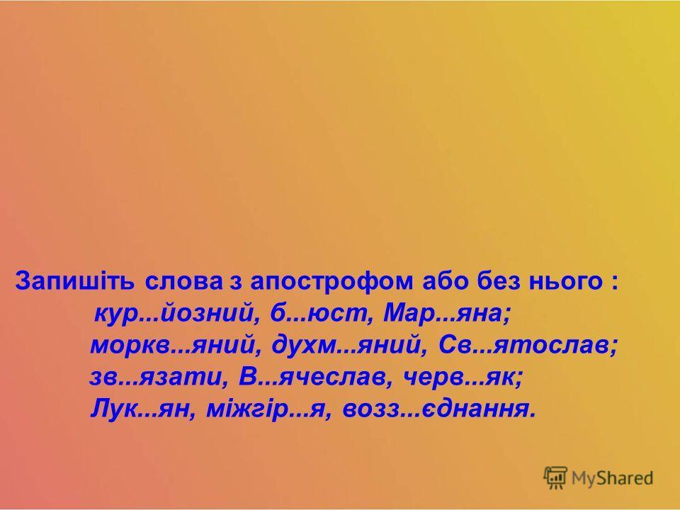 Запишіть слова з апострофом обо без нього : кур...йозний, б...юст, Мар...яна; моркв...яний, духи...яний, Св...ятослав; зв...язати, В...ячеслав, черв...як; Лук...ян, міжгір...я, воз...єднання.