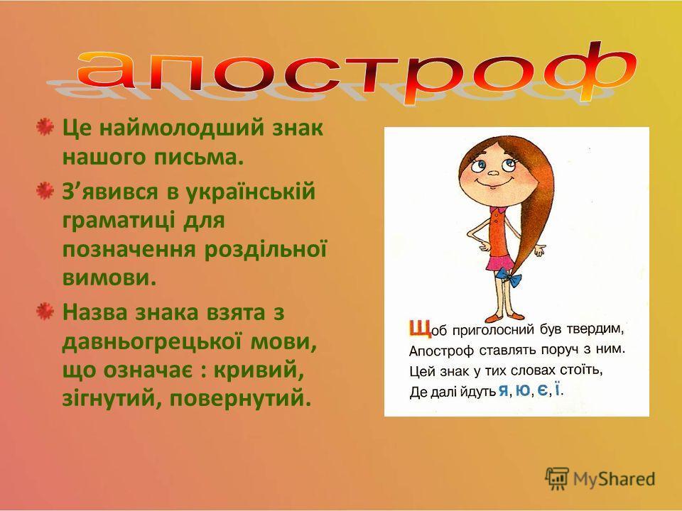 Це наймолодший знак нашего письма. Зявився в українській граматиці для позначення роздільної вимови. Назва знака взята з давньогрецької мови, що означає : кривой, зігнутий, повернутый.