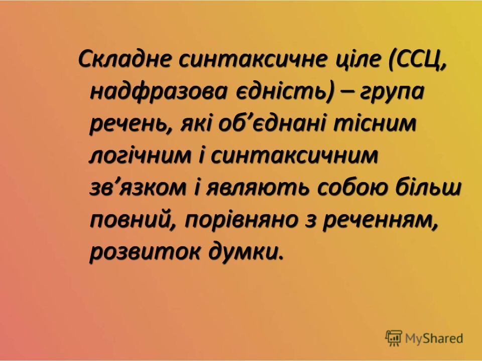 Складне синтаксичне ціле (ССЦ, надфразова єдність) – группа печень, які обєднані тісним логічним і синтаксичным звязком і являють собою більш повний, порівняно з реченням, розвиток думки. Складне синтаксичне ціле (ССЦ, надфразова єдність) – группа пе