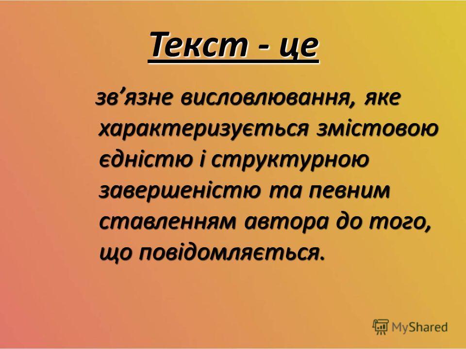 Текст - це звязне висловлювання, яке характеризується змістовою єдністю і структурною завершеністю та певним ставленням автора до того, що повідомляється. звязне висловлювання, яке характеризується змістовою єдністю і структурною завершеністю та певн