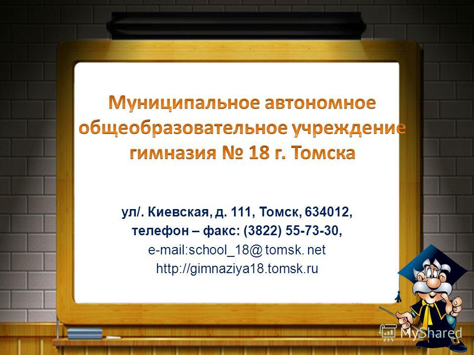ул/. Киевская, д. 111, Томск, 634012, телефон – факс: (3822) 55-73-30, е-mail:school_18@ tomsk. net http://gimnaziya18.tomsk.ru