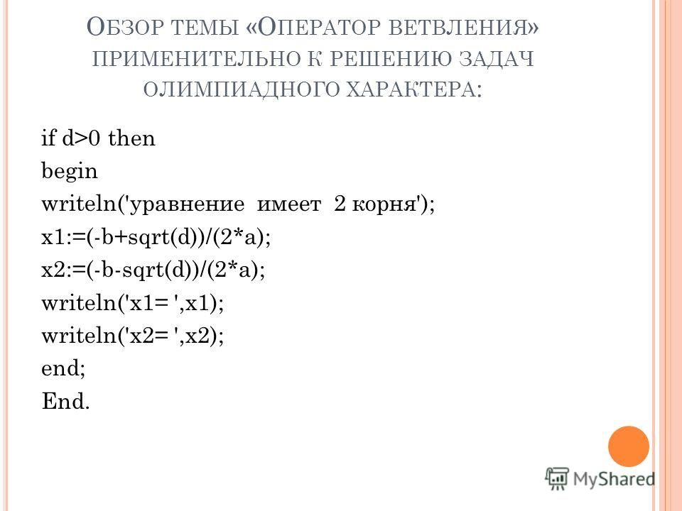 О БЗОР ТЕМЫ «О ПЕРАТОР ВЕТВЛЕНИЯ » ПРИМЕНИТЕЛЬНО К РЕШЕНИЮ ЗАДАЧ ОЛИМПИАДНОГО ХАРАКТЕРА : if d>0 then begin writeln('уравнение имеет 2 корня'); x1:=(-b+sqrt(d))/(2*a); x2:=(-b-sqrt(d))/(2*a); writeln('x1= ',x1); writeln('x2= ',x2); end; End.