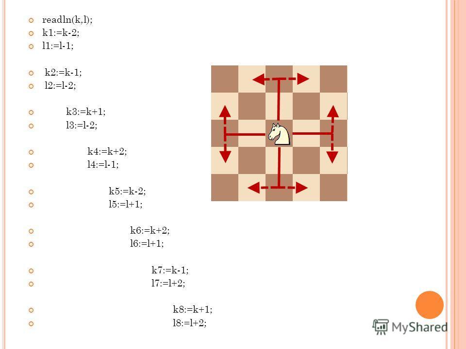 readln(k,l); k1:=k-2; l1:=l-1; k2:=k-1; l2:=l-2; k3:=k+1; l3:=l-2; k4:=k+2; l4:=l-1; k5:=k-2; l5:=l+1; k6:=k+2; l6:=l+1; k7:=k-1; l7:=l+2; k8:=k+1; l8:=l+2;