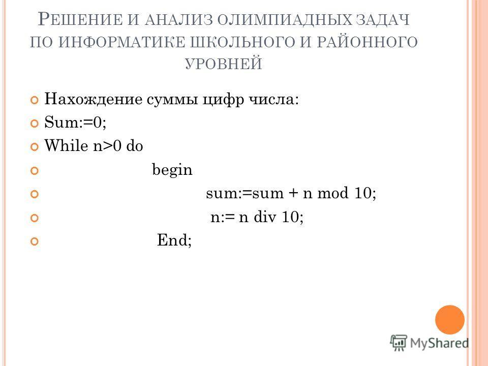 Р ЕШЕНИЕ И АНАЛИЗ ОЛИМПИАДНЫХ ЗАДАЧ ПО ИНФОРМАТИКЕ ШКОЛЬНОГО И РАЙОННОГО УРОВНЕЙ Нахождение суммы цифр числа: Sum:=0; While n>0 do begin sum:=sum + n mod 10; n:= n div 10; End;