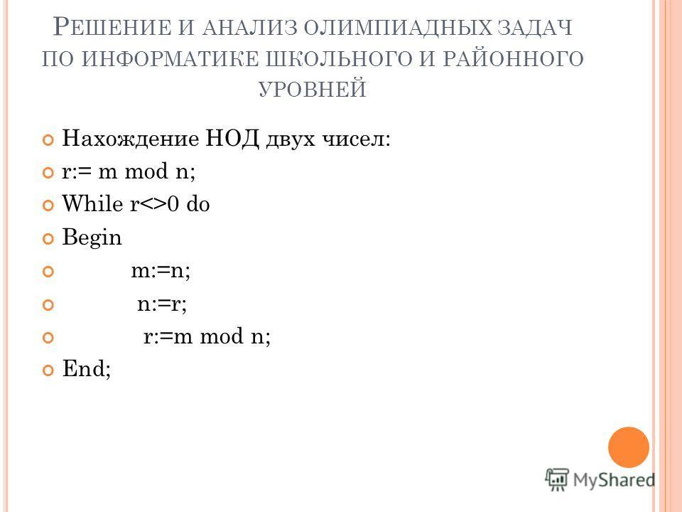 Р ЕШЕНИЕ И АНАЛИЗ ОЛИМПИАДНЫХ ЗАДАЧ ПО ИНФОРМАТИКЕ ШКОЛЬНОГО И РАЙОННОГО УРОВНЕЙ Нахождение НОД двух чисел: r:= m mod n; While r0 do Begin m:=n; n:=r; r:=m mod n; End;