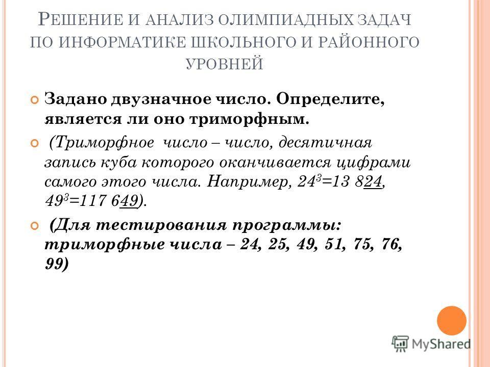 Р ЕШЕНИЕ И АНАЛИЗ ОЛИМПИАДНЫХ ЗАДАЧ ПО ИНФОРМАТИКЕ ШКОЛЬНОГО И РАЙОННОГО УРОВНЕЙ Задано двузначное число. Определите, является ли оно триморфным. (Триморфное число – число, десятичная запись куба которого оканчивается цифрами самого этого числа. Напр